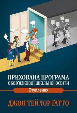 """Книга """"Прихована програма обов'язкової шкільної програми"""" Джон Тейлор Ґатто"""
