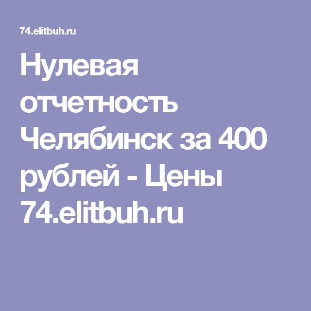 Нулевая отчетность Челябинск за 400 рублей - Цены 74.elitbuh.ru