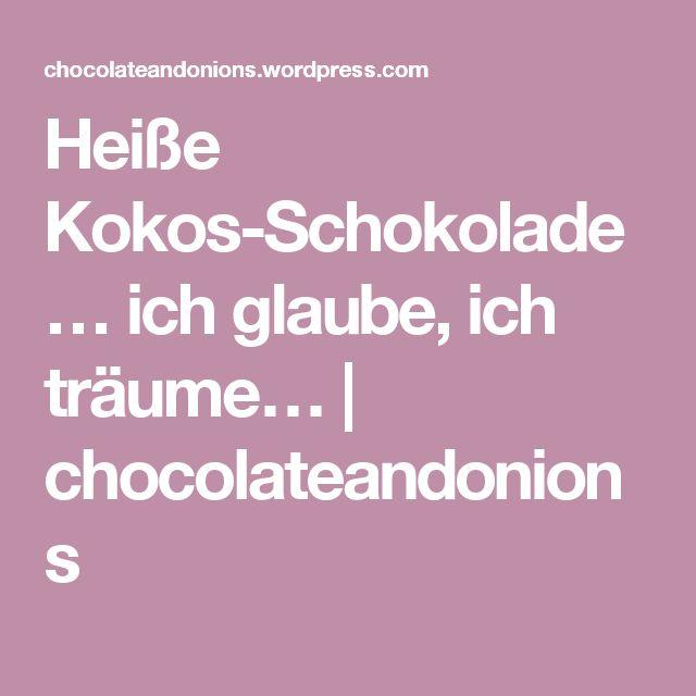 Heiße Kokos-Schokolade… ich glaube, ich träume… | chocolateandonions