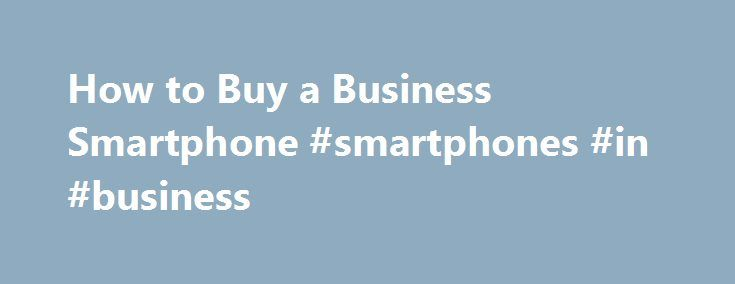 How to Buy a Business Smartphone #smartphones #in #business http://uganda.remmont.com/how-to-buy-a-business-smartphone-smartphones-in-business/  # How to Choose the Best Business Smartphone For You There's a solid smartphone for every business user. / Credit: Shutterstock A good smartphone can improve the way you work, so why settle for something subpar? There s a solid smartphone for every business user, no matter your budget or hardware preferences. But picking a phone isn t easy. There…