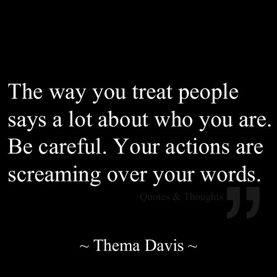 The way you treat people says a lot about who you are. Be careful. Your actions are screaming over your words.