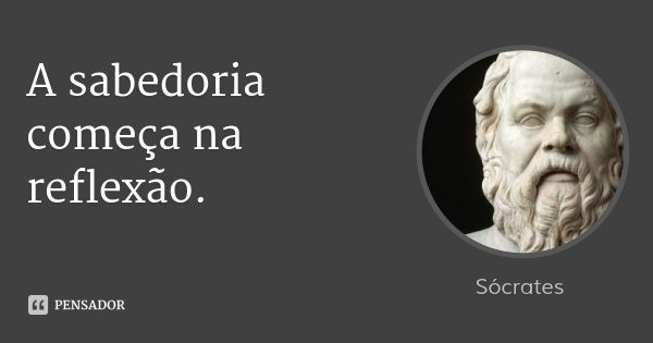A sabedoria começa na reflexão. — Sócrates
