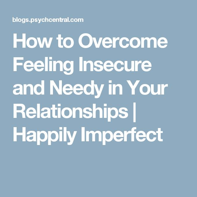 How to Overcome Feeling Insecure and Needy in Your Relationships | Happily Imperfect