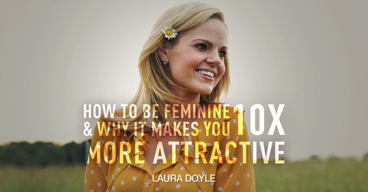 How to be Feminine and Be 10X More Attractive - http://lauradoyle.org/blog/how-to-be-feminine/