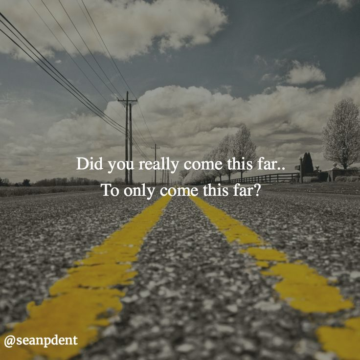 Did you really come this far. To only come this far?