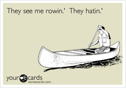 They see me rowin.' They hatin.' (I will never stop singing this now.)