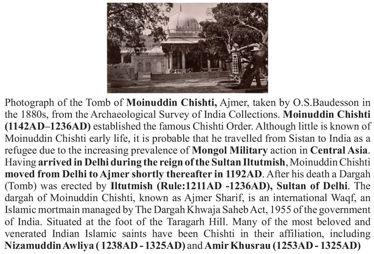 Photograph of the Tomb of Moinuddin Chishti, Ajmer, taken by O.S.Baudesson in  the 1880s, from the Archaeological Survey of India Collections. Moinuddin Chishti (1142AD–1236AD) established the famous Chishti Order. Although little is known of Moinuddin Chishti early life, it is probable that he travelled from Sistan to India as a refugee due to the increasing prevalence of Mongol Military action in Central Asia. Having arrived in Delhi during the reign of the Sultan Iltutmish, Moinuddin…
