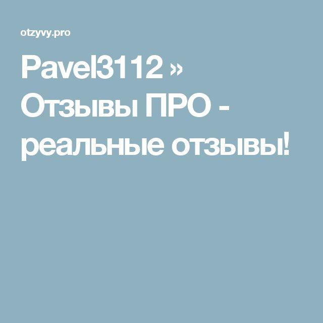 Pavel3112 » Отзывы ПРО - реальные отзывы!