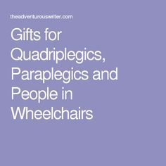 Gifts for Quadriplegics, Paraplegics and People in Wheelchairs