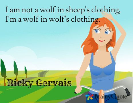 I am not a wolf in sheep's clothing, I'm a wolf in wolf's clothing. / Ricky Gervais
