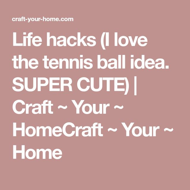 Life hacks (I love the tennis ball idea. SUPER CUTE) | Craft ~ Your ~ HomeCraft ~ Your ~ Home