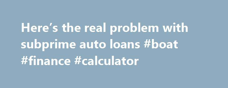 Here's the real problem with subprime auto loans #boat #finance #calculator http://finance.remmont.com/heres-the-real-problem-with-subprime-auto-loans-boat-finance-calculator/  #subprime car finance # Here's the real problem with subprime auto loans Yahoo Finance Tuesday, March 29, 2016 Rick Newman Subprime. The mere word invokes fear, as if legions of delinquent borrowers will rise up in a destructive spasm and smite the entire U.S. economy. Again. Subprime loans granted to borrowers who…