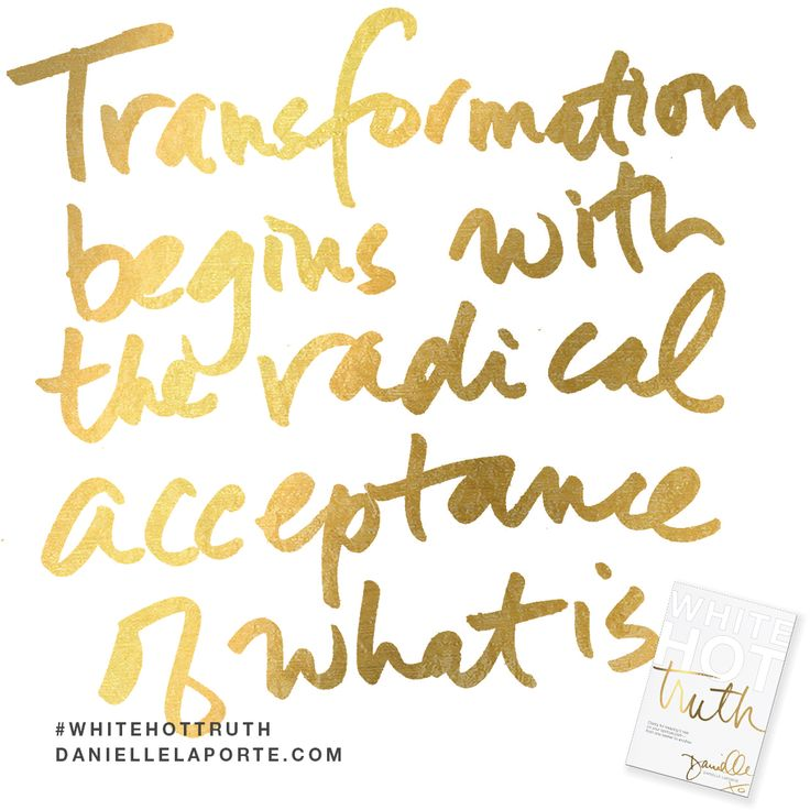 """""""Transformation begins with the very radical acceptance of what is."""" This #Truthbomb is from my latest book #WhiteHotTruth...Chapter #1 """"THE CHURCH OF SELF-IMPROVEMENT"""". Order White Hot Truth today, and download the complete audio book for FREE...immediately— before it's available for sale! For more truthy-ness and real conversations... join the White Hot Truth Book Club Community. Open to everyone: DANIELLELAPORTE.COM/BOOKCLUB"""