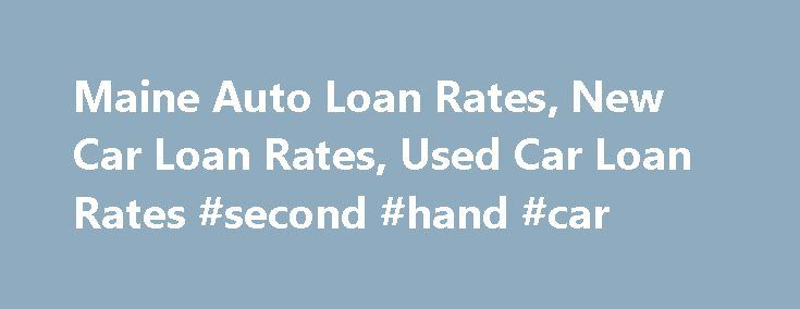 Maine Auto Loan Rates, New Car Loan Rates, Used Car Loan Rates #second #hand #car http://autos.remmont.com/maine-auto-loan-rates-new-car-loan-rates-used-car-loan-rates-second-hand-car/  #auto loan refinance rates # Search and Compare New & Used Car Loan Rates in Maine Additional .25% disc available w/auto debit; $125 fee If you believe that you have... Read more >The post Maine Auto Loan Rates, New Car Loan Rates, Used Car Loan Rates #second #hand #car appeared first on Auto.