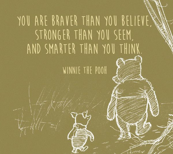 You are braver than you believe, stronger thank you seem, and smarter than you think. - Winnie the Pooh - Quotes From Classic Children's Books That Are Still Meaningful Today - Photos