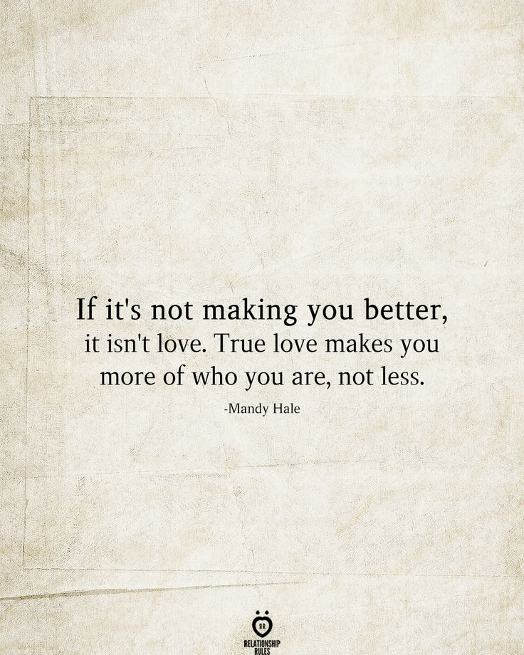 If It's Not Making You Better, It Isn't Love. True Love Makes You More Of Who You Are, Not Less