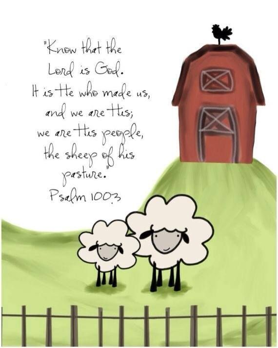 "Psalm 100:3 - ""Know that the Lord is God. It is he who made us, and we are his; we are his people, the sheep of his pasture."""
