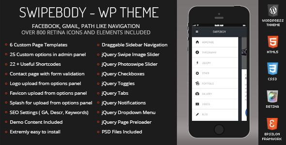 Swipebody Mobile Retina | WordPress Version   http://themeforest.net/item/swipebody-mobile-retina-wordpress-version/5881621?ref=damiamio            WordPress Features         6 Custom Page Templates Included             Home Page        General Page        Blog Page        Portfolio One Column        Swipable Portfolio Three Columns        Contact Page                  Custom Theme Options Panel with 25 very useful settings    22 Useful shortcodes    Contact page with form and field…