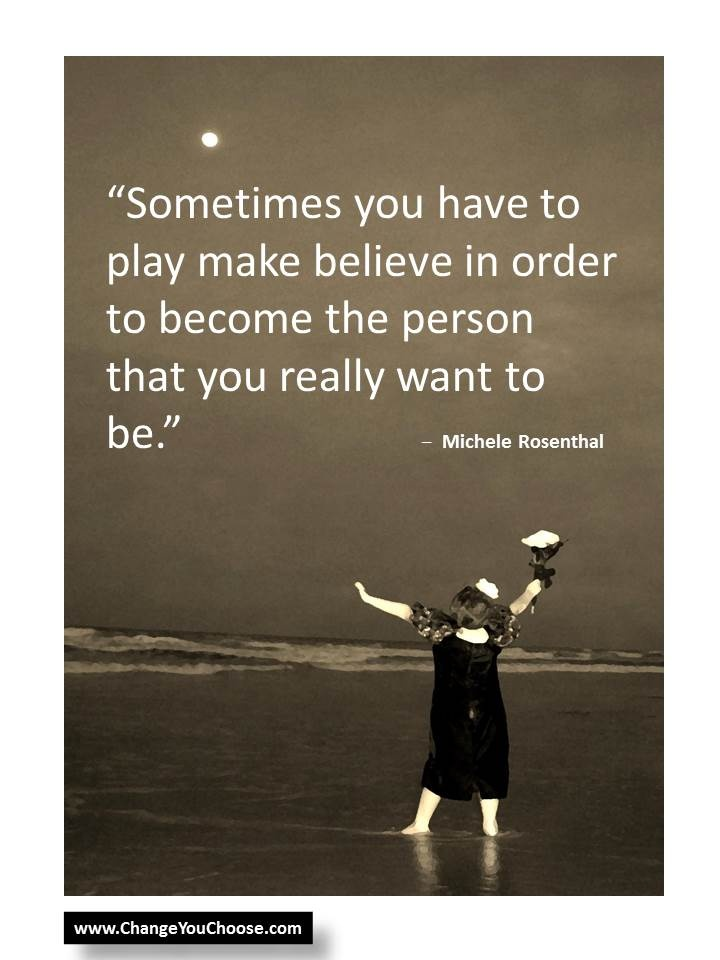Sometimes you have to play make believe in order to become the person that you really want to be.