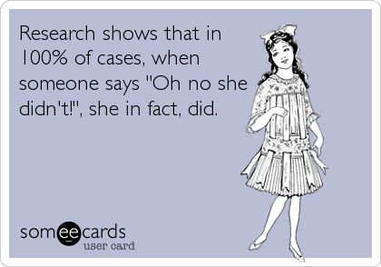 Research shows that in 100% of cases, when someone says 'Oh no she didn't!', she in fact, did.