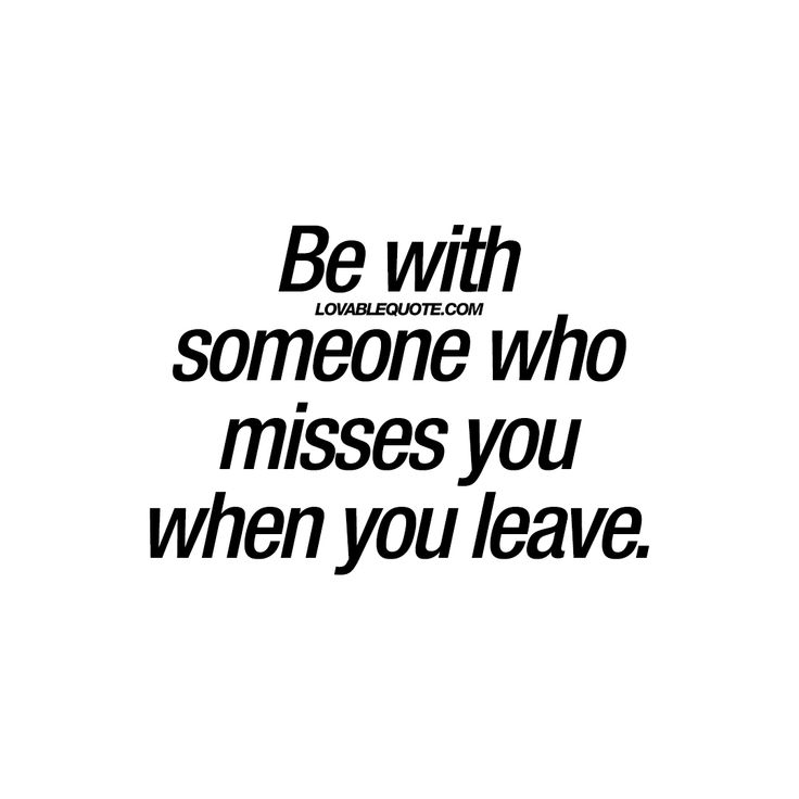 """""""Be with someone who misses you when you leave."""""""