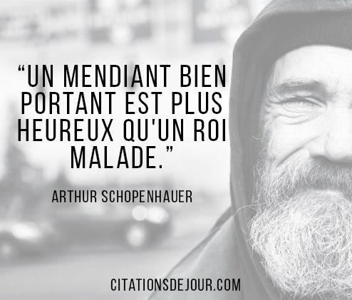 Citation philosophique d'Arthur Schopenhauer sur le bonheur: « Un mendiant bien portant est plus heureux qu'un roi malade. »