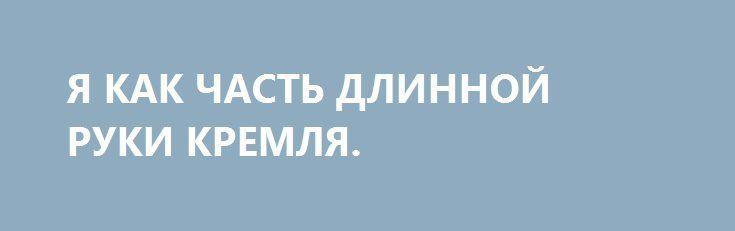Я КАК ЧАСТЬ ДЛИННОЙ РУКИ КРЕМЛЯ. http://rusdozor.ru/2017/02/26/ya-kak-chast-dlinnoj-ruki-kremlya/  Голландская газета De Volkskrant опубликовала статью обо мне под заголовком «Этот человек — часть длинной руки Кремля?» Правда, уже в подзаголовке приходит к выводу: «Слишком транспарентен, чтобы быть классическим российским шпионом». Ну да, я их журналисту как раз объяснял, что ...