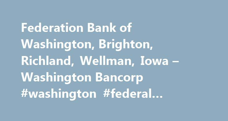 Federation Bank of Washington, Brighton, Richland, Wellman, Iowa – Washington Bancorp #washington #federal #savings #online #banking http://canada.remmont.com/federation-bank-of-washington-brighton-richland-wellman-iowa-washington-bancorp-washington-federal-savings-online-banking/  # Washington Bancorp (WBIO) is an Iowa corporation which was organized in October 1995 by Washington Federal Savings Bank for the purpose of becoming a savings and loan holding company. Washington Federal was a…