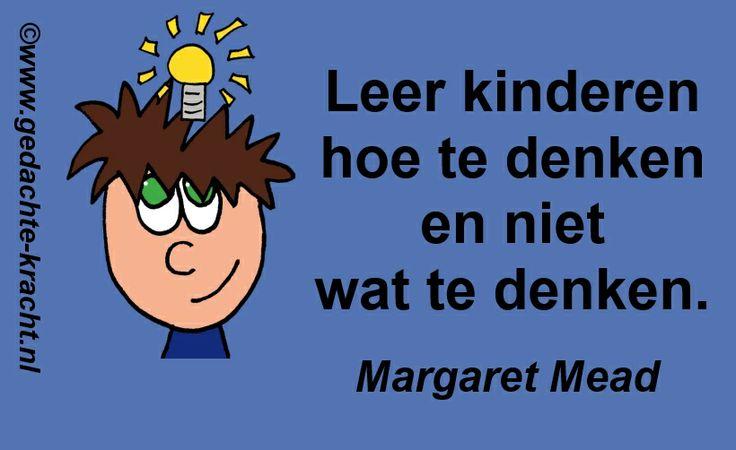 Leer kinderen hoe te denken en niet wat te denken.  -Margaret Mead-