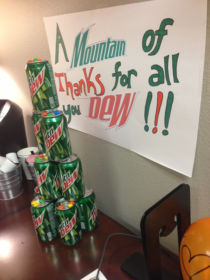 Mountain of Mountain Dew in appreciation for everything someone has done for you! (We did this for our Young Adults Pastor.)