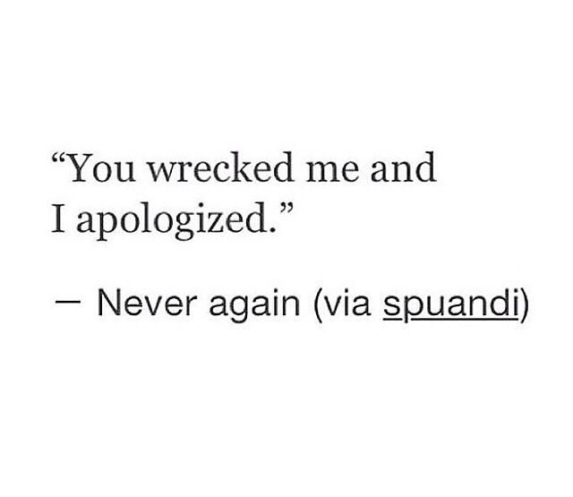 Never again. And neither will I apologise for how I choose to repair what you broke.
