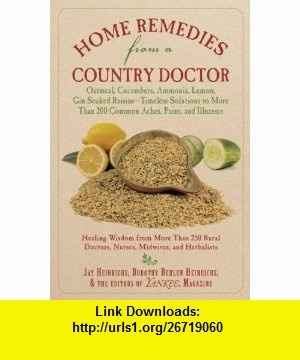 Home Remedies from a Country Doctor Oatmeal, Cucumbers, Ammonia, Lemon, Gin-Soaked Raisins Timeless Solutions to More Than 200 Common Aches, Pains, and Illnesses (9781602399730) Jay Heinrichs, Dorothy Behlen Heinrichs, The Editors of Yankee Magazine , ISBN-10: 1602399735  , ISBN-13: 978-1602399730 ,  , tutorials , pdf , ebook , torrent , downloads , rapidshare , filesonic , hotfile , megaupload , fileserve