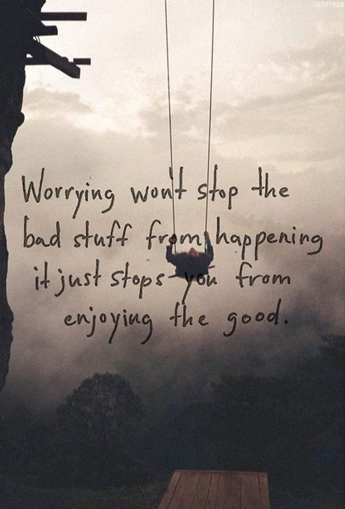 Worrying won't stop the bad stuff from happening, it just stops you from enjoying the good.  Stop worrying...