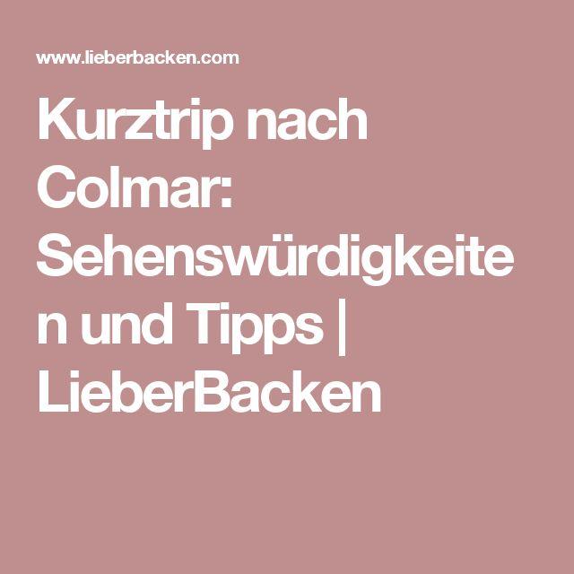 Kurztrip nach Colmar: Sehenswürdigkeiten und Tipps   LieberBacken