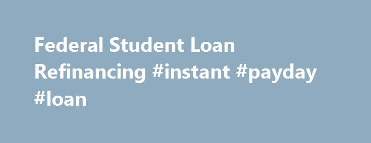 Federal Student Loan Refinancing #instant #payday #loan http://loans.remmont.com/federal-student-loan-refinancing-instant-payday-loan/  #consolidate student loans # Consolidating Your Federal Student Loans Federal loan consolidation is an option for borrowers who have multiple student loans or parent education loans. You can consolidate your federal loans into one monthly payment through the government's Federal Direct Consolidation Loan Program. When you consolidate your loans, your…