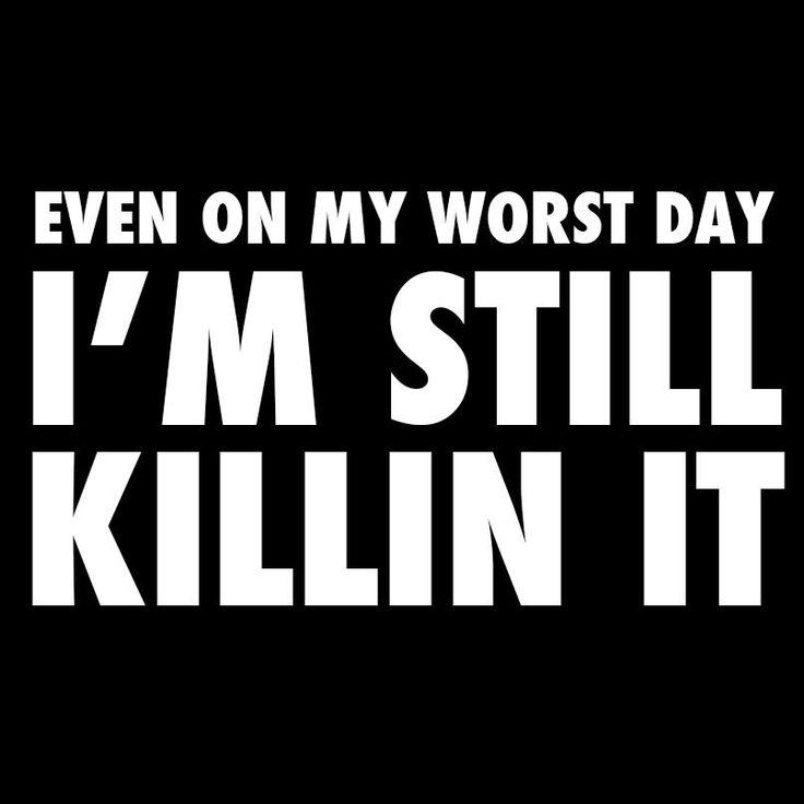 Even on my worst day I'm still killin it!