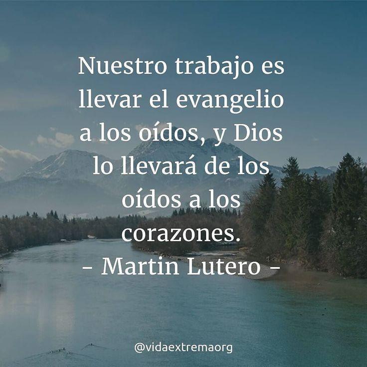 Nuestro trabajo es llevar el evangelio a los oídos y Dios lo llevaran de los oídos a los corazones. - Martín Lutero  #FrasesCristianas #FrasesDeBendicion #Evangelio #VidaExtremaOrg