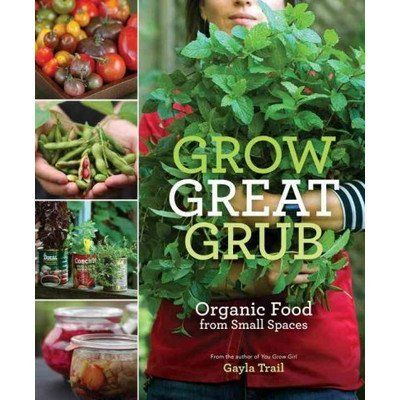 Grow Great Grub; Organic Food from Small Spaces by Gayla Trail