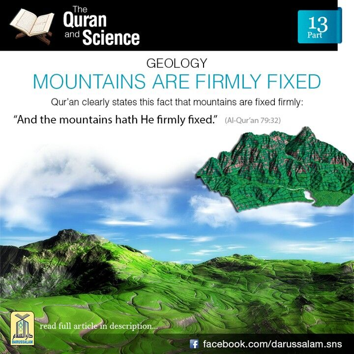 Qur'an & Science: Mountains are Firmly Fixed:   The surface of the earth is broken into many rigid plates that are about 100 km in thickness. These plates float on a partially molten region called asthenosphere. Mountain formations occur at the boundary of the plates. The earth's crust is 5 km thick below oceans, about 35 km thick below flat continental surfaces and almost 80 km thick below great mountain ranges. These are the strong foundations on which mountains stand. The Qur'an also ...