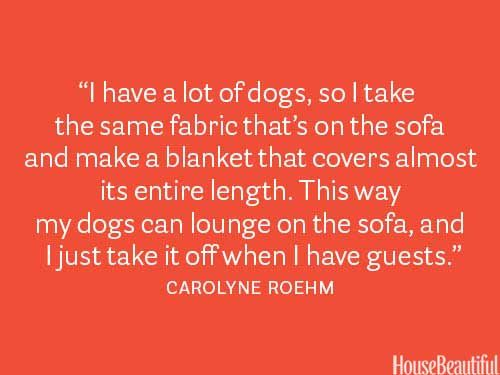 """""""I have a lot of dogs, so I take the same fabric that's on the sofa and make a blanket that covers almost its entire length.  This way my dogs can lounge on the sofa, and I just take it off when I have guests.""""  ~ Carolyne Roehm"""