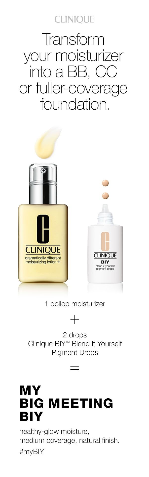 Create customizable coverage with Clinique BIY Blend It Yourself Drops. For healthy-glow moisture with medium coverage, combine 1 dollop Dramatically Different Moisturizing Lotion+ with 2 drops of BIY Blend It Yourself Pigment Drops.