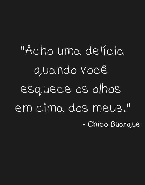 """I think it is delicious when you forget your eyes over mine"" ~Chico Buarque"
