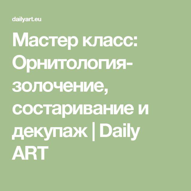 Мастер класс: Орнитология- золочение, состаривание и декупаж | Daily ART