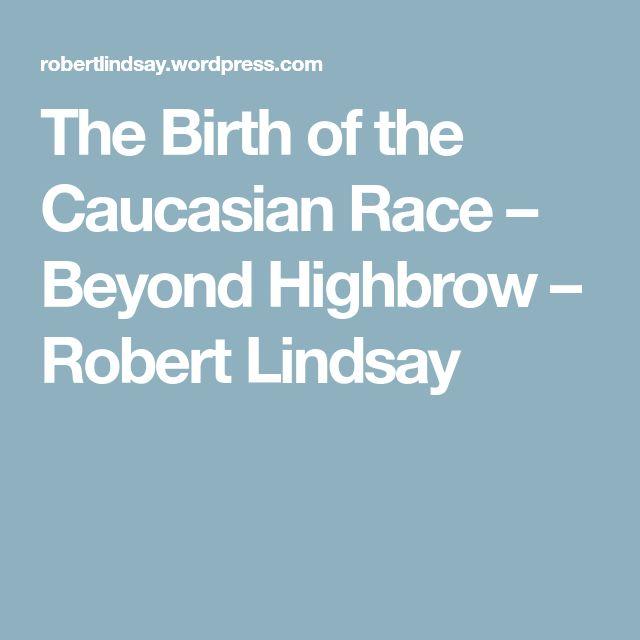 The Birth of the Caucasian Race – Beyond Highbrow – Robert Lindsay