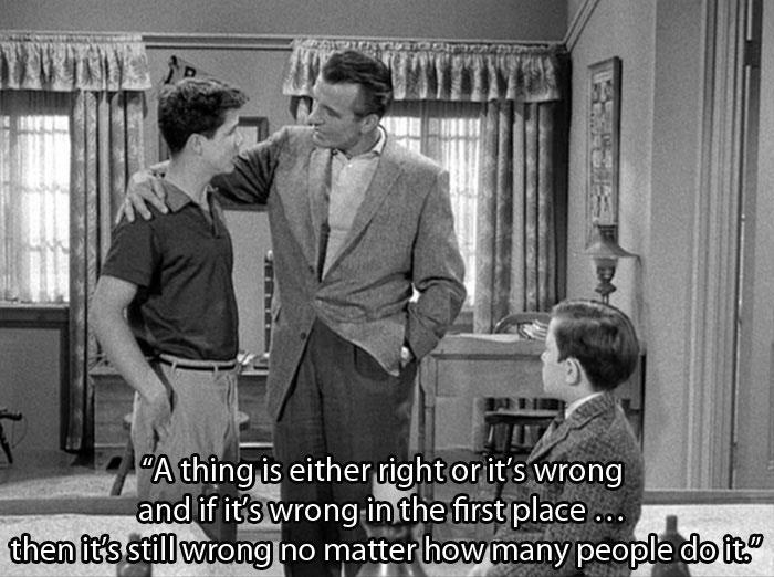 """A thing is either right or it's wrong and if it's wrong in the first place...then it's still wrong no matter how many people do it."" - Ward Cleaver (Leave it to Beaver)"