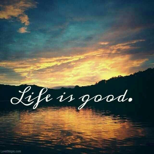 Life is good! Even with all of it's difficulties and heartache...life is good.