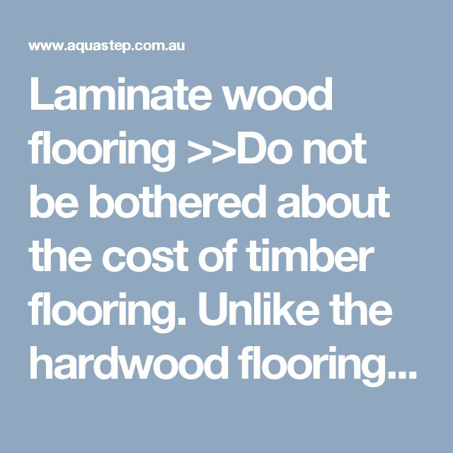 Laminate wood flooring >>Do not be bothered about the cost of timber flooring. Unlike the hardwood flooring, the laminate wood flooring provides a cheaper option for homeowners.