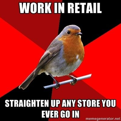 Retail Robin - Work in retail, straighten up any store you ever go in.   Yup, I do this.  My husband, who has never worked retail thinks it's crazy that I do that.