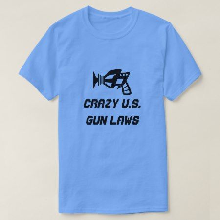 Ray gun and crazy U.S. Gun Laws T-Shirt - tap to personalize and get yours