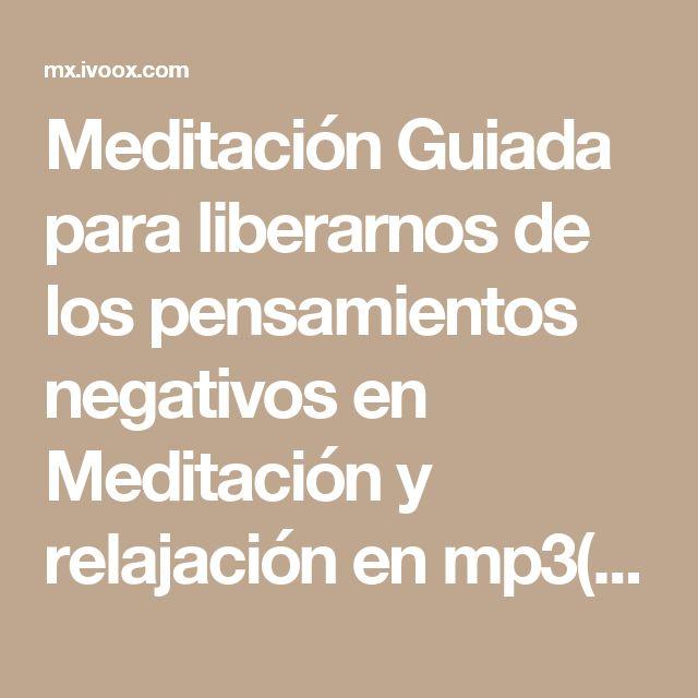Meditación Guiada para liberarnos de los pensamientos negativos en Meditación y relajación en mp3(22/01 a las 13:27:41) 15:01 2743197  - iVoox